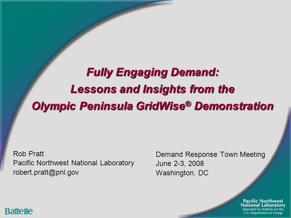 Fully Engaging Demand: Lessons and Insights from the Olympic Peninsula GridWise ® Demonstration Demand Response Town Meeting June 2-3, 2008 Washington, DC Rob Pratt Pacific Northwest National Laboratory