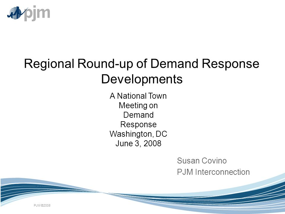 PJM ©2008 Regional Round-up of Demand Response Developments Susan Covino PJM Interconnection A National Town Meeting on Demand Response Washington, DC
