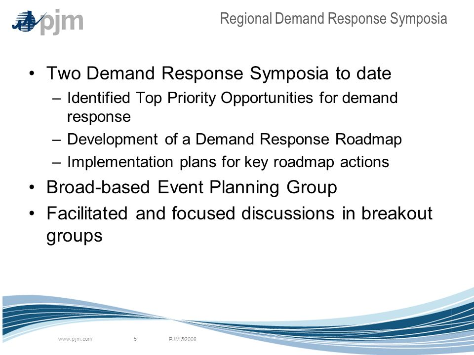 PJM ©2008 www.pjm.com 5 Regional Demand Response Symposia Two Demand Response Symposia to date –Identified Top Priority Opportunities for demand response –Development of a Demand Response Roadmap –Implementation plans for key roadmap actions Broad-based Event Planning Group Facilitated and focused discussions in breakout groups