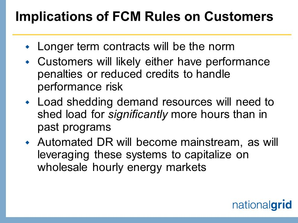 Implications of FCM Rules on Customers Longer term contracts will be the norm Customers will likely either have performance penalties or reduced credits to handle performance risk Load shedding demand resources will need to shed load for significantly more hours than in past programs Automated DR will become mainstream, as will leveraging these systems to capitalize on wholesale hourly energy markets