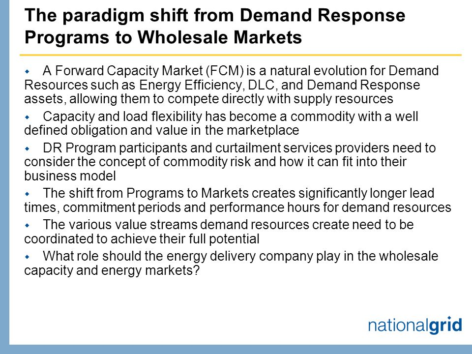 The paradigm shift from Demand Response Programs to Wholesale Markets A Forward Capacity Market (FCM) is a natural evolution for Demand Resources such as Energy Efficiency, DLC, and Demand Response assets, allowing them to compete directly with supply resources Capacity and load flexibility has become a commodity with a well defined obligation and value in the marketplace DR Program participants and curtailment services providers need to consider the concept of commodity risk and how it can fit into their business model The shift from Programs to Markets creates significantly longer lead times, commitment periods and performance hours for demand resources The various value streams demand resources create need to be coordinated to achieve their full potential What role should the energy delivery company play in the wholesale capacity and energy markets