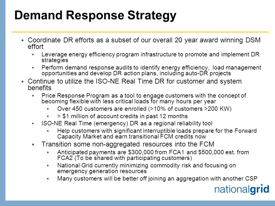 Demand Response Strategy Coordinate DR efforts as a subset of our overall 20 year award winning DSM effort Leverage energy efficiency program infrastructure to promote and implement DR strategies Perform demand response audits to identify energy efficiency, load management opportunities and develop DR action plans, including auto-DR projects Continue to utilize the ISO-NE Real Time DR for customer and system benefits Price Response Program as a tool to engage customers with the concept of becoming flexible with less critical loads for many hours per year Over 450 customers are enrolled (>10% of customers >200 KW) > $1 million of account credits in past 12 months ISO-NE Real Time (emergency) DR as a regional reliability tool Help customers with significant interruptible loads prepare for the Forward Capacity Market and earn transitional FCM credits now Transition some non-aggregated resources into the FCM Anticipated payments are $300,000 from FCA1 and $500,000 est.