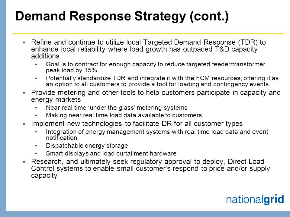 Demand Response Strategy (cont.) Refine and continue to utilize local Targeted Demand Response (TDR) to enhance local reliability where load growth has outpaced T&D capacity additions Goal is to contract for enough capacity to reduce targeted feeder/transformer peak load by 15% Potentially standardize TDR and integrate it with the FCM resources, offering it as an option to all customers to provide a tool for loading and contingency events.