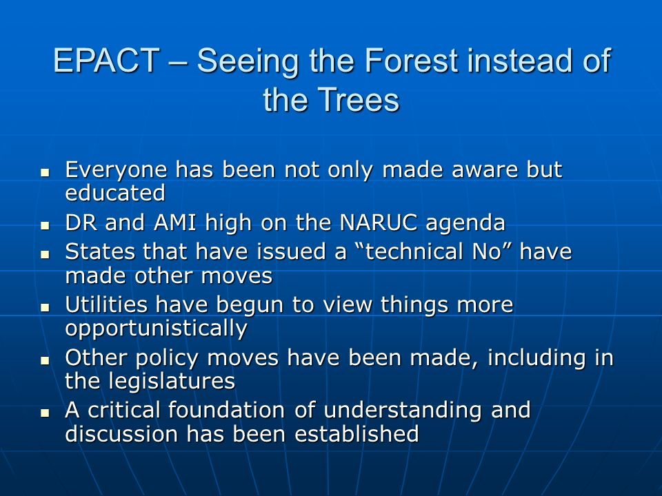 EPACT – Seeing the Forest instead of the Trees Everyone has been not only made aware but educated Everyone has been not only made aware but educated DR and AMI high on the NARUC agenda DR and AMI high on the NARUC agenda States that have issued a technical No have made other moves States that have issued a technical No have made other moves Utilities have begun to view things more opportunistically Utilities have begun to view things more opportunistically Other policy moves have been made, including in the legislatures Other policy moves have been made, including in the legislatures A critical foundation of understanding and discussion has been established A critical foundation of understanding and discussion has been established