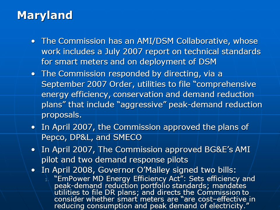 Maryland The Commission has an AMI/DSM Collaborative, whose work includes a July 2007 report on technical standards for smart meters and on deployment of DSMThe Commission has an AMI/DSM Collaborative, whose work includes a July 2007 report on technical standards for smart meters and on deployment of DSM The Commission responded by directing, via a September 2007 Order, utilities to file comprehensive energy efficiency, conservation and demand reduction plans that include aggressive peak-demand reduction proposals.The Commission responded by directing, via a September 2007 Order, utilities to file comprehensive energy efficiency, conservation and demand reduction plans that include aggressive peak-demand reduction proposals.