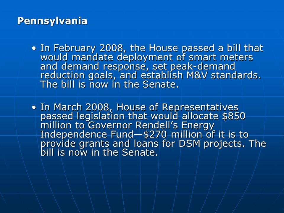 Pennsylvania In February 2008, the House passed a bill that would mandate deployment of smart meters and demand response, set peak-demand reduction goals, and establish M&V standards.