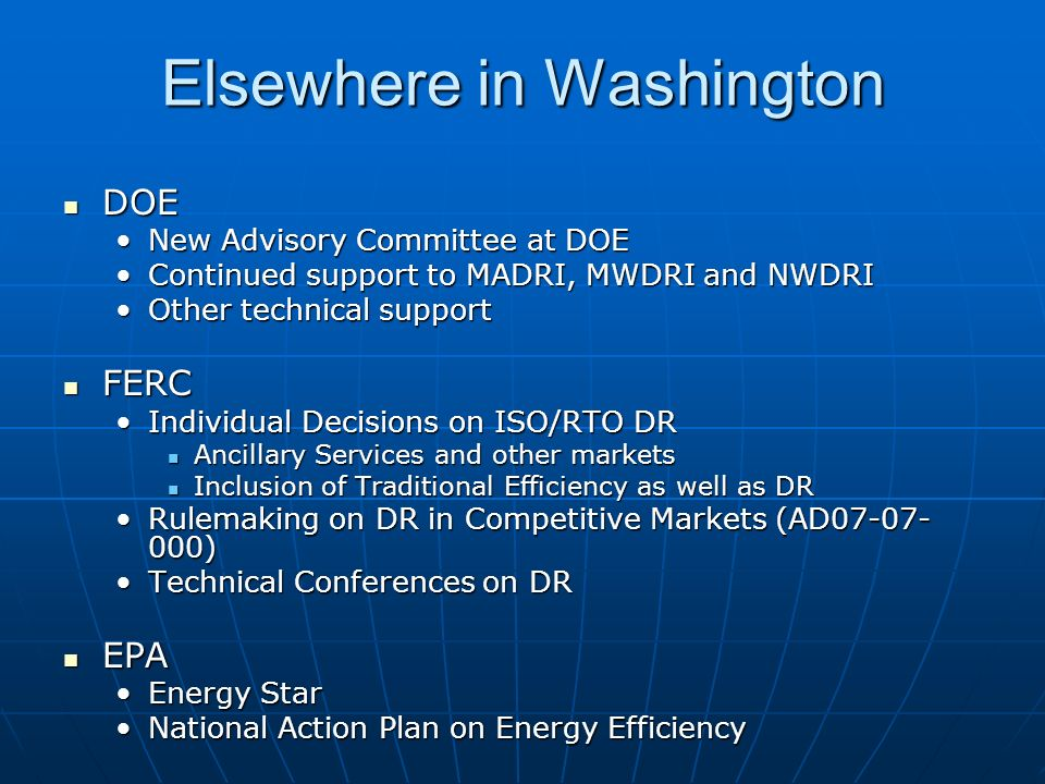 Elsewhere in Washington DOE DOE New Advisory Committee at DOENew Advisory Committee at DOE Continued support to MADRI, MWDRI and NWDRIContinued support to MADRI, MWDRI and NWDRI Other technical supportOther technical support FERC FERC Individual Decisions on ISO/RTO DRIndividual Decisions on ISO/RTO DR Ancillary Services and other markets Ancillary Services and other markets Inclusion of Traditional Efficiency as well as DR Inclusion of Traditional Efficiency as well as DR Rulemaking on DR in Competitive Markets (AD07-07- 000)Rulemaking on DR in Competitive Markets (AD07-07- 000) Technical Conferences on DRTechnical Conferences on DR EPA EPA Energy StarEnergy Star National Action Plan on Energy EfficiencyNational Action Plan on Energy Efficiency