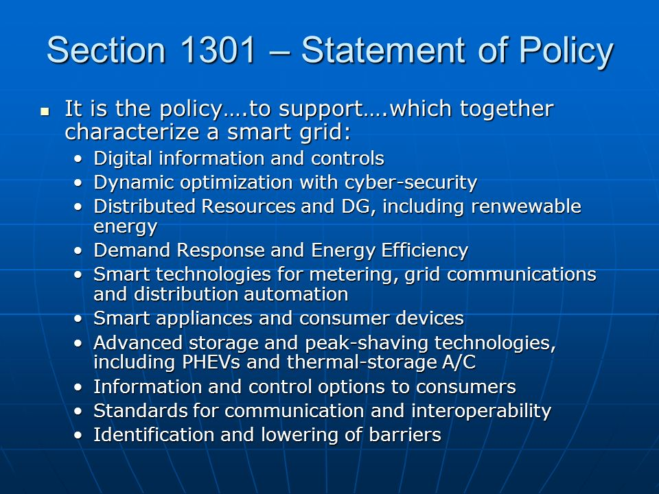 Section 1301 – Statement of Policy It is the policy….to support….which together characterize a smart grid: It is the policy….to support….which together characterize a smart grid: Digital information and controlsDigital information and controls Dynamic optimization with cyber-securityDynamic optimization with cyber-security Distributed Resources and DG, including renwewable energyDistributed Resources and DG, including renwewable energy Demand Response and Energy EfficiencyDemand Response and Energy Efficiency Smart technologies for metering, grid communications and distribution automationSmart technologies for metering, grid communications and distribution automation Smart appliances and consumer devicesSmart appliances and consumer devices Advanced storage and peak-shaving technologies, including PHEVs and thermal-storage A/CAdvanced storage and peak-shaving technologies, including PHEVs and thermal-storage A/C Information and control options to consumersInformation and control options to consumers Standards for communication and interoperabilityStandards for communication and interoperability Identification and lowering of barriersIdentification and lowering of barriers