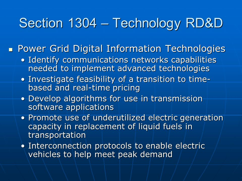 Section 1304 – Technology RD&D Power Grid Digital Information Technologies Power Grid Digital Information Technologies Identify communications networks capabilities needed to implement advanced technologiesIdentify communications networks capabilities needed to implement advanced technologies Investigate feasibility of a transition to time- based and real-time pricingInvestigate feasibility of a transition to time- based and real-time pricing Develop algorithms for use in transmission software applicationsDevelop algorithms for use in transmission software applications Promote use of underutilized electric generation capacity in replacement of liquid fuels in transportationPromote use of underutilized electric generation capacity in replacement of liquid fuels in transportation Interconnection protocols to enable electric vehicles to help meet peak demandInterconnection protocols to enable electric vehicles to help meet peak demand