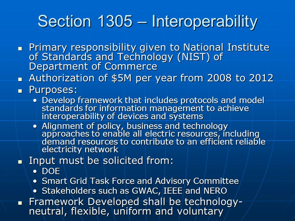 Section 1305 – Interoperability Primary responsibility given to National Institute of Standards and Technology (NIST) of Department of Commerce Primary responsibility given to National Institute of Standards and Technology (NIST) of Department of Commerce Authorization of $5M per year from 2008 to 2012 Authorization of $5M per year from 2008 to 2012 Purposes: Purposes: Develop framework that includes protocols and model standards for information management to achieve interoperability of devices and systemsDevelop framework that includes protocols and model standards for information management to achieve interoperability of devices and systems Alignment of policy, business and technology approaches to enable all electric resources, including demand resources to contribute to an efficient reliable electricity networkAlignment of policy, business and technology approaches to enable all electric resources, including demand resources to contribute to an efficient reliable electricity network Input must be solicited from: Input must be solicited from: DOEDOE Smart Grid Task Force and Advisory CommitteeSmart Grid Task Force and Advisory Committee Stakeholders such as GWAC, IEEE and NEROStakeholders such as GWAC, IEEE and NERO Framework Developed shall be technology- neutral, flexible, uniform and voluntary Framework Developed shall be technology- neutral, flexible, uniform and voluntary