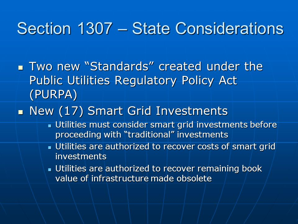 Section 1307 – State Considerations Two new Standards created under the Public Utilities Regulatory Policy Act (PURPA) Two new Standards created under the Public Utilities Regulatory Policy Act (PURPA) New (17) Smart Grid Investments New (17) Smart Grid Investments Utilities must consider smart grid investments before proceeding with traditional investments Utilities must consider smart grid investments before proceeding with traditional investments Utilities are authorized to recover costs of smart grid investments Utilities are authorized to recover costs of smart grid investments Utilities are authorized to recover remaining book value of infrastructure made obsolete Utilities are authorized to recover remaining book value of infrastructure made obsolete