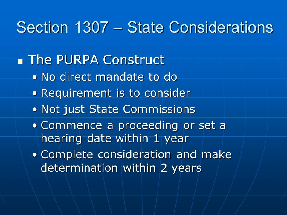 Section 1307 – State Considerations The PURPA Construct The PURPA Construct No direct mandate to doNo direct mandate to do Requirement is to considerRequirement is to consider Not just State CommissionsNot just State Commissions Commence a proceeding or set a hearing date within 1 yearCommence a proceeding or set a hearing date within 1 year Complete consideration and make determination within 2 yearsComplete consideration and make determination within 2 years