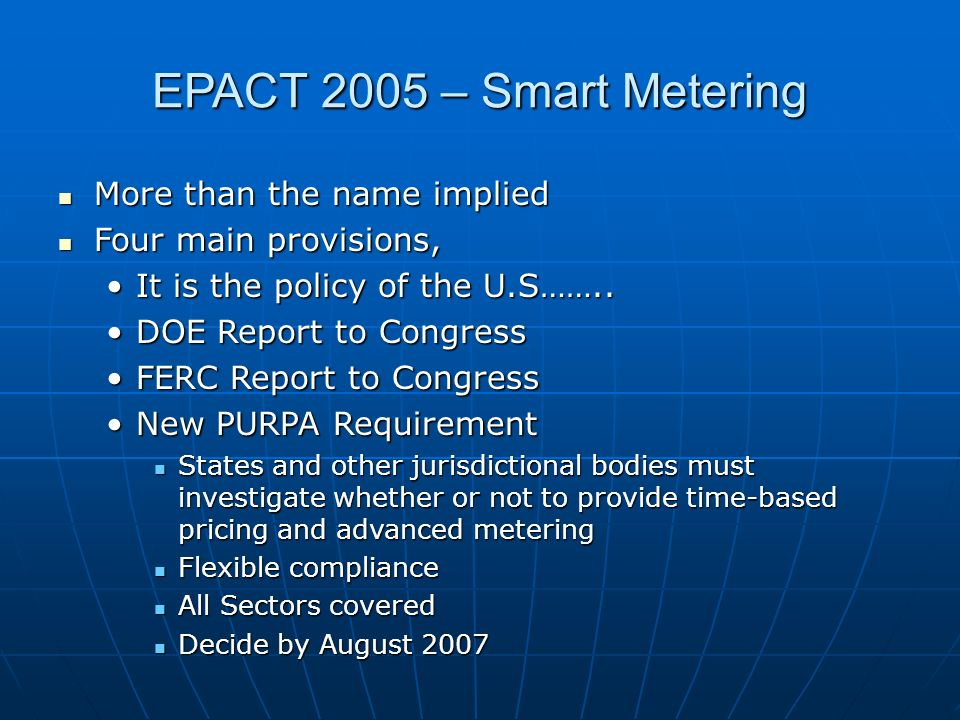 EPACT 2005 – Smart Metering More than the name implied More than the name implied Four main provisions, Four main provisions, It is the policy of the U.S……..It is the policy of the U.S……..