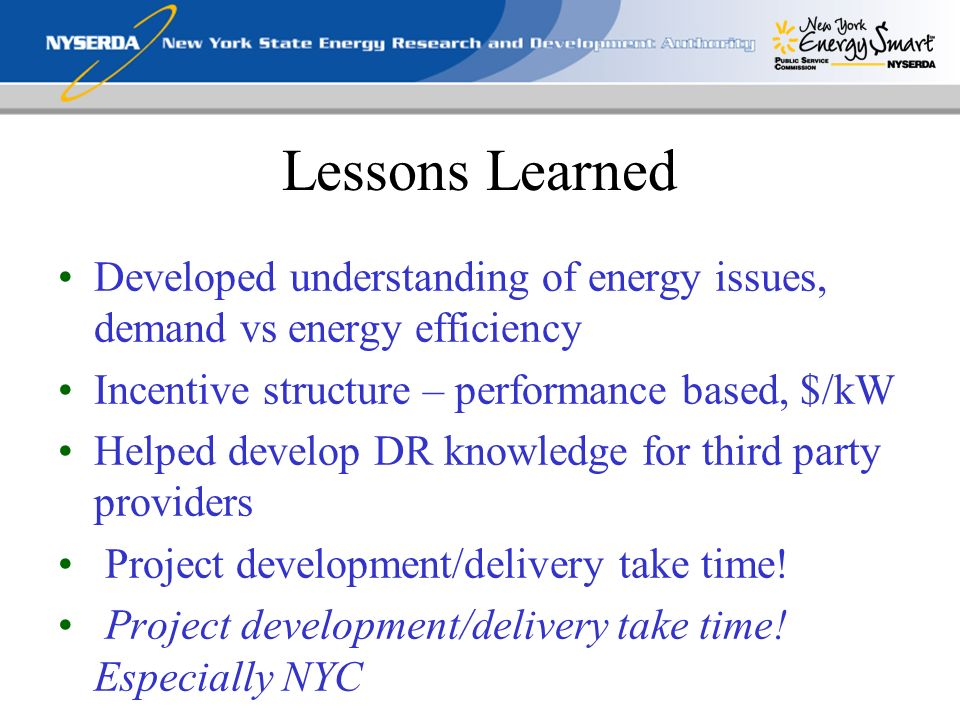 Lessons Learned Developed understanding of energy issues, demand vs energy efficiency Incentive structure – performance based, $/kW Helped develop DR knowledge for third party providers Project development/delivery take time.