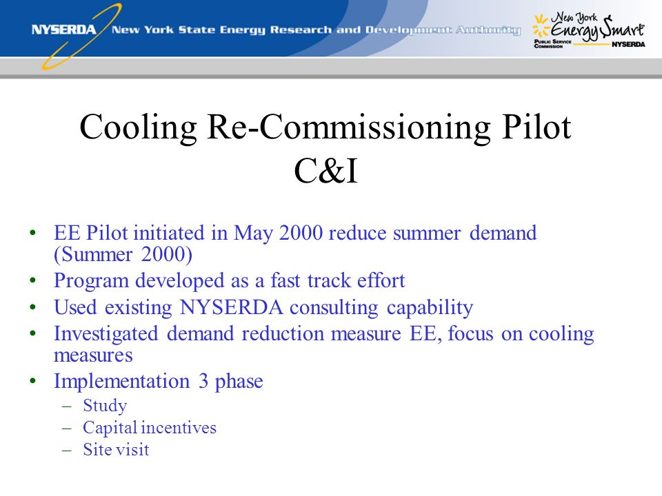 Cooling Re-Commissioning Pilot C&I EE Pilot initiated in May 2000 reduce summer demand (Summer 2000) Program developed as a fast track effort Used existing NYSERDA consulting capability Investigated demand reduction measure EE, focus on cooling measures Implementation 3 phase –Study –Capital incentives –Site visit