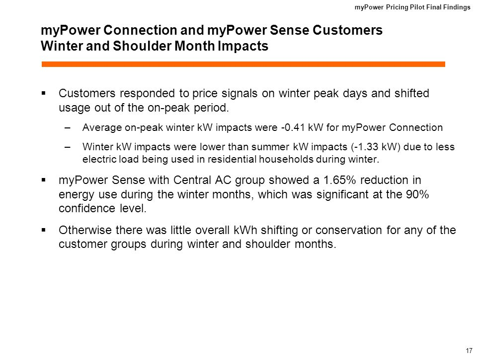myPower Pricing Pilot Final Findings 16 myPower Connection and myPower Sense Customers Summer Period Energy Savings Estimates Both the myPower participant and the Control Group customers showed increases in summer usage compared to prior years The increase in usage in the myPower participants segments was significantly smaller than the Control Group.