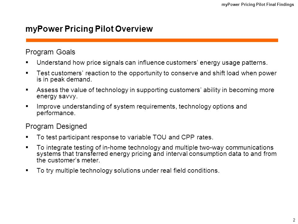myPower Pricing Pilot Final Findings 2 myPower Pricing Pilot Overview Program Goals Understand how price signals can influence customers energy usage patterns.