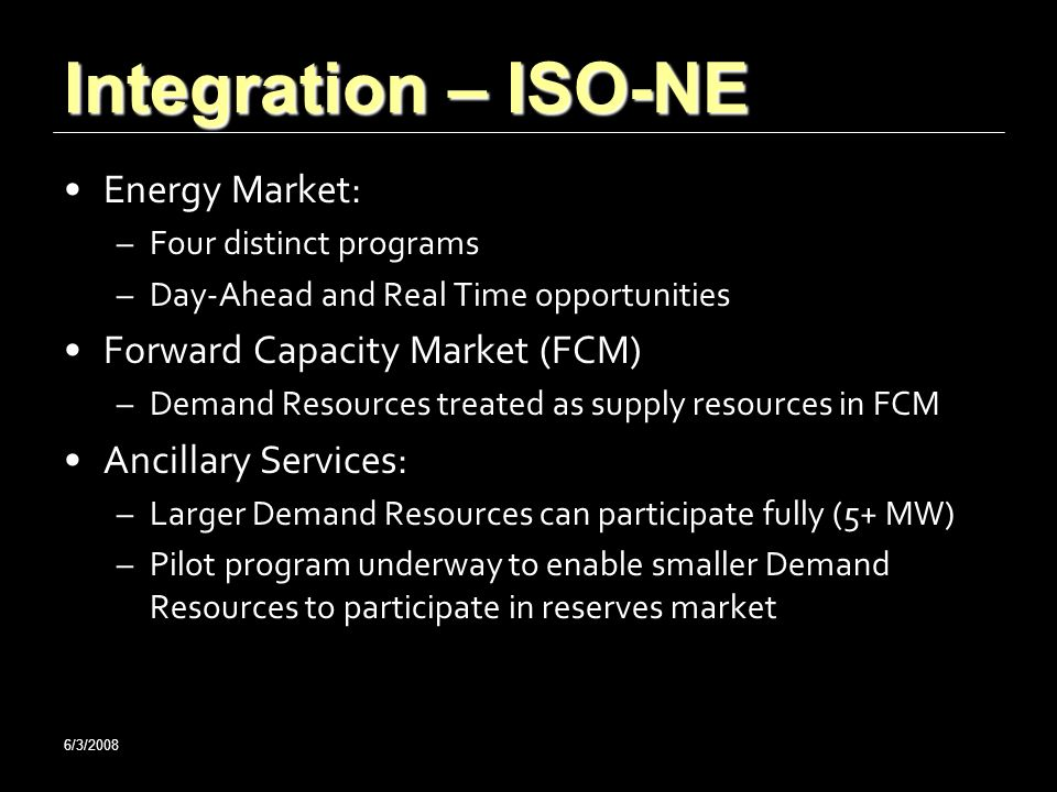 6/3/2008 Integration – ISO-NE Energy Market: –Four distinct programs –Day-Ahead and Real Time opportunities Forward Capacity Market (FCM) –Demand Resources treated as supply resources in FCM Ancillary Services: –Larger Demand Resources can participate fully (5+ MW) –Pilot program underway to enable smaller Demand Resources to participate in reserves market
