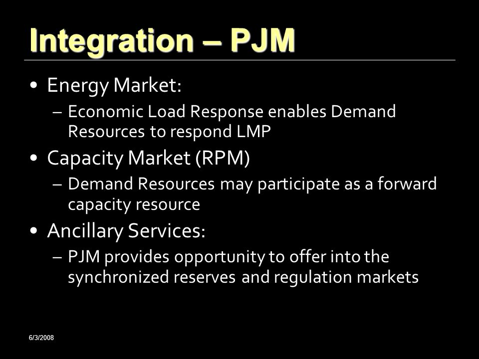 6/3/2008 Integration – PJM Energy Market: –Economic Load Response enables Demand Resources to respond LMP Capacity Market (RPM) –Demand Resources may participate as a forward capacity resource Ancillary Services: –PJM provides opportunity to offer into the synchronized reserves and regulation markets