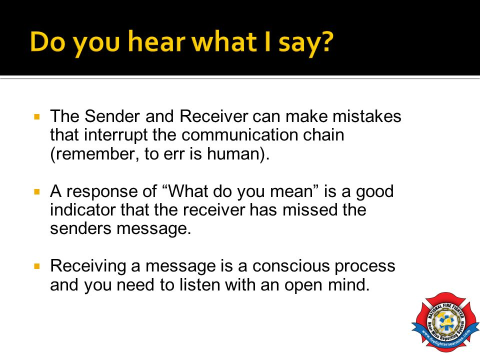 The Sender and Receiver can make mistakes that interrupt the communication chain (remember, to err is human). A response of What do you mean is a good