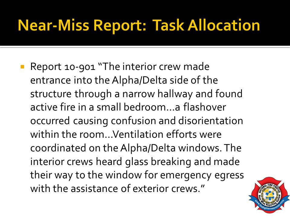 Report 10-901 The interior crew made entrance into the Alpha/Delta side of the structure through a narrow hallway and found active fire in a small bed