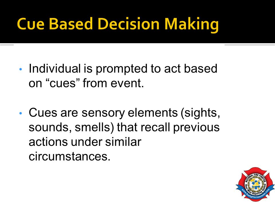Individual is prompted to act based on cues from event. Cues are sensory elements (sights, sounds, smells) that recall previous actions under similar