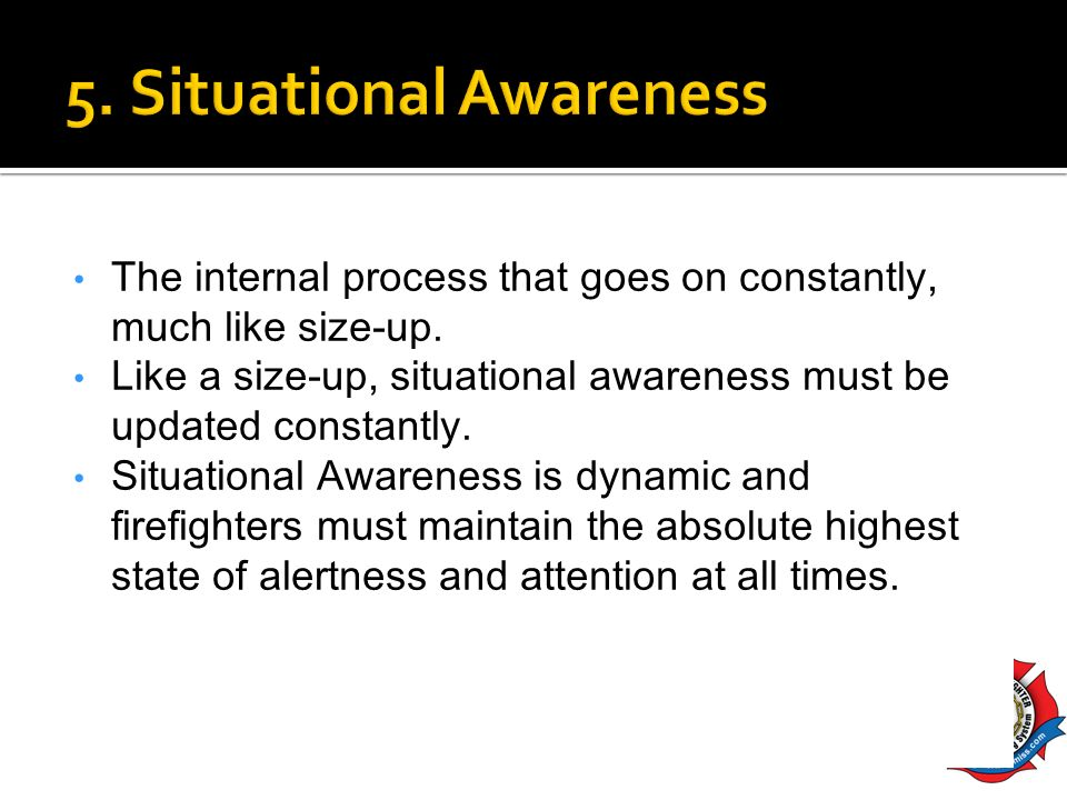 The internal process that goes on constantly, much like size-up. Like a size-up, situational awareness must be updated constantly. Situational Awarene