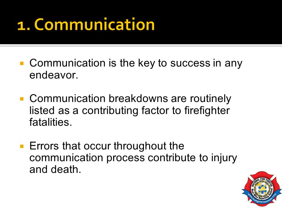 Communication is the key to success in any endeavor. Communication breakdowns are routinely listed as a contributing factor to firefighter fatalities.