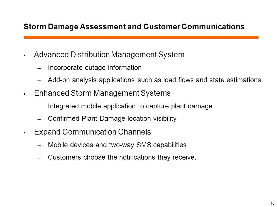 Storm Damage Assessment and Customer Communications Advanced Distribution Management System – Incorporate outage information – Add-on analysis applications such as load flows and state estimations Enhanced Storm Management Systems – Integrated mobile application to capture plant damage – Confirmed Plant Damage location visibility Expand Communication Channels – Mobile devices and two-way SMS capabilities – Customers choose the notifications they receive.