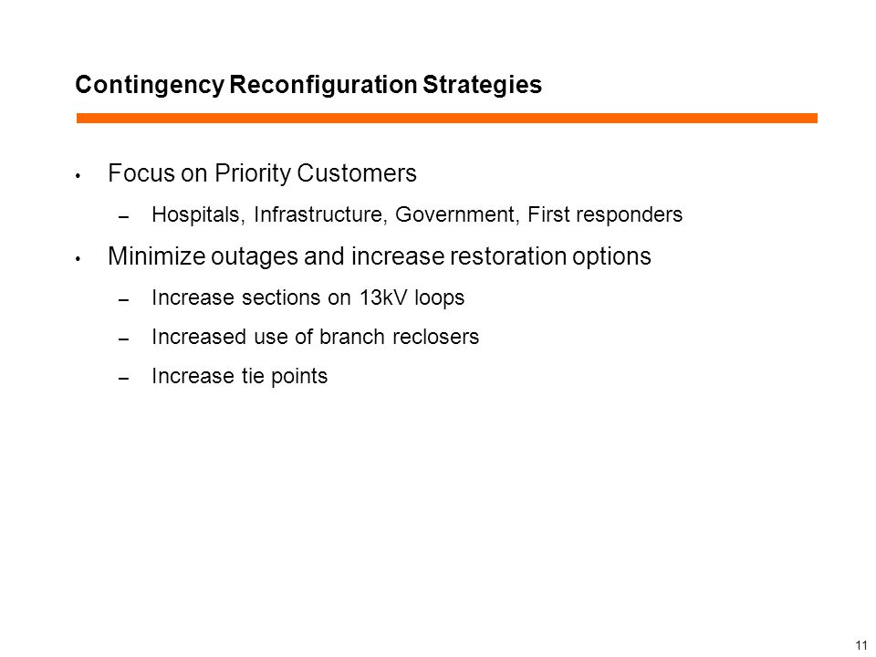 Contingency Reconfiguration Strategies Focus on Priority Customers – Hospitals, Infrastructure, Government, First responders Minimize outages and increase restoration options – Increase sections on 13kV loops – Increased use of branch reclosers – Increase tie points 11