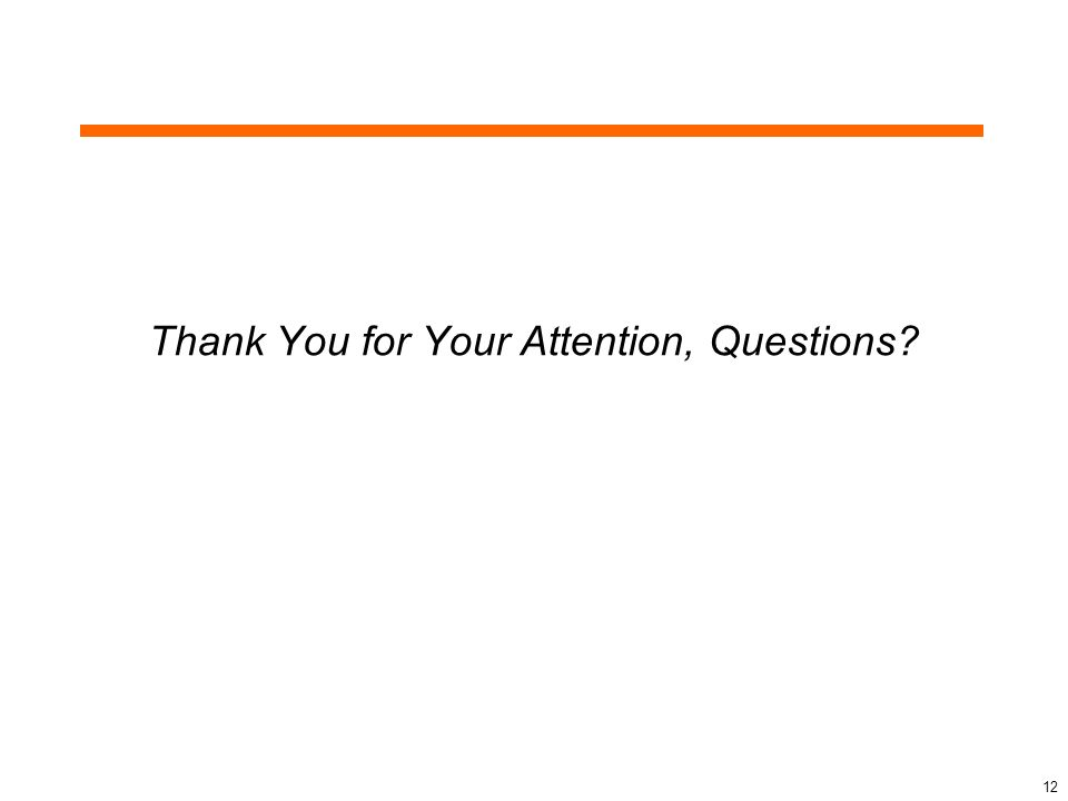 Thank You for Your Attention, Questions? 12