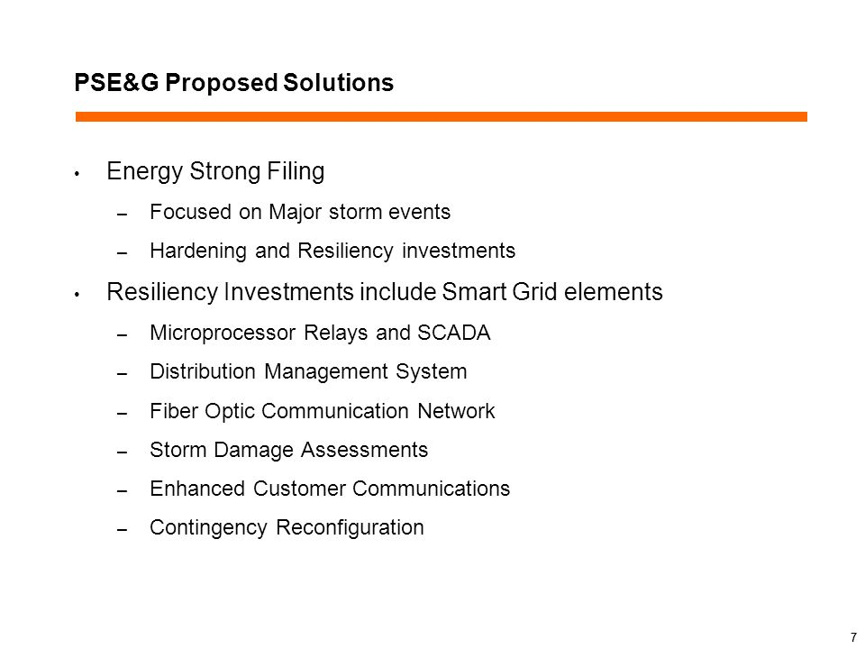 7 PSE&G Proposed Solutions Energy Strong Filing – Focused on Major storm events – Hardening and Resiliency investments Resiliency Investments include Smart Grid elements – Microprocessor Relays and SCADA – Distribution Management System – Fiber Optic Communication Network – Storm Damage Assessments – Enhanced Customer Communications – Contingency Reconfiguration 7