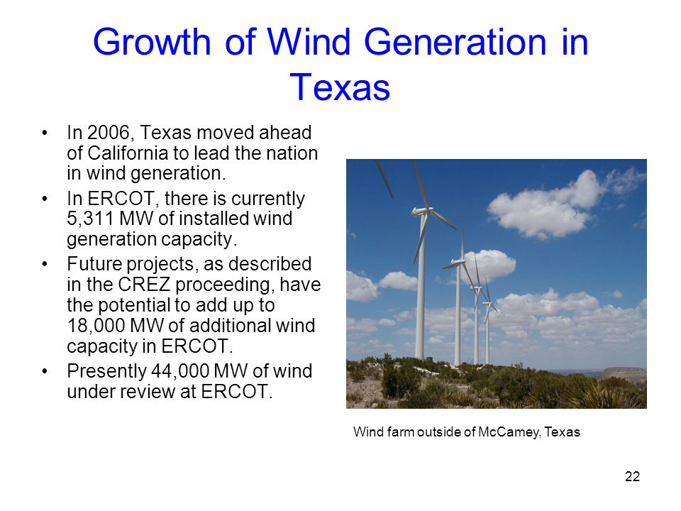 22 Growth of Wind Generation in Texas In 2006, Texas moved ahead of California to lead the nation in wind generation. In ERCOT, there is currently 5,3