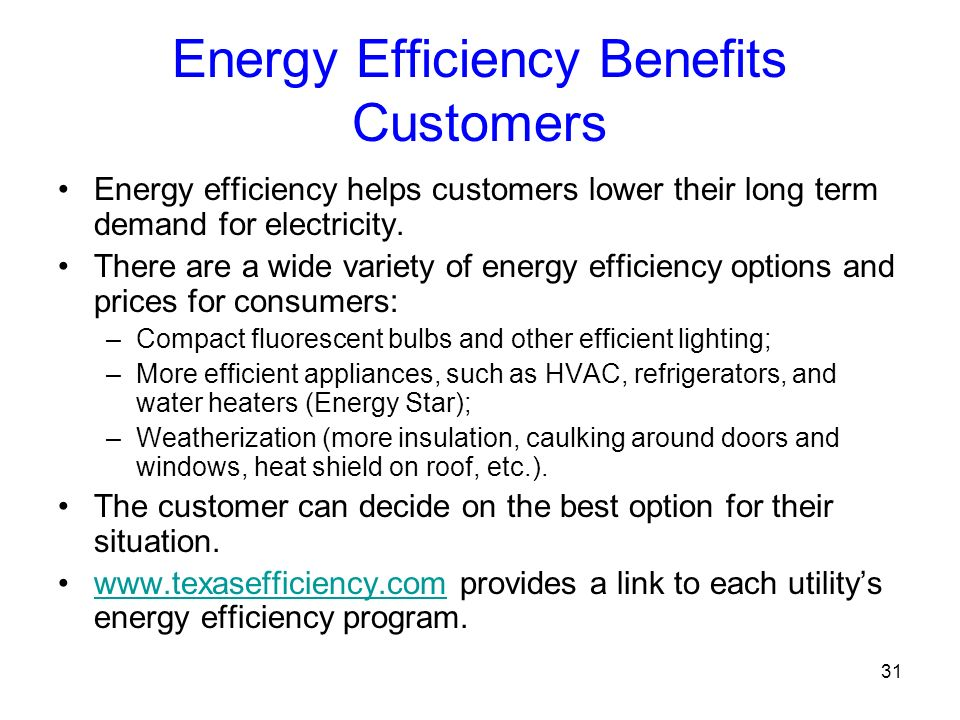 31 Energy Efficiency Benefits Customers Energy efficiency helps customers lower their long term demand for electricity. There are a wide variety of en