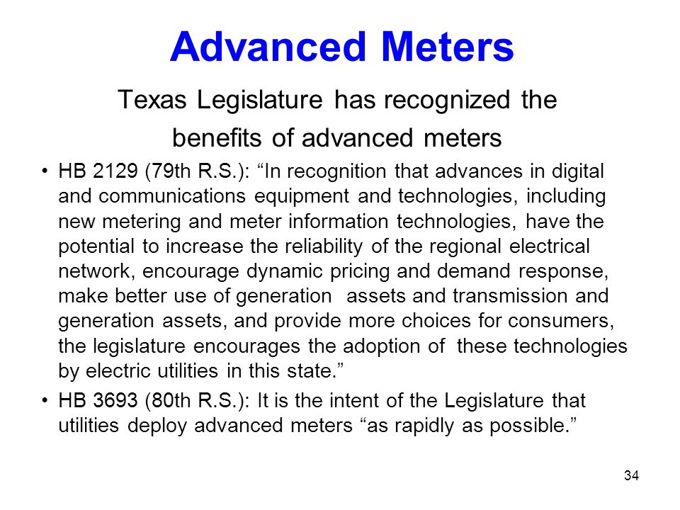 34 Texas Legislature has recognized the benefits of advanced meters HB 2129 (79th R.S.): In recognition that advances in digital and communications eq