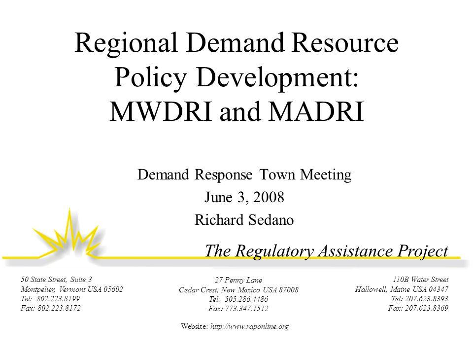 The Regulatory Assistance Project 110B Water Street Hallowell, Maine USA 04347 Tel: 207.623.8393 Fax: 207.623.8369 50 State Street, Suite 3 Montpelier, Vermont USA 05602 Tel: 802.223.8199 Fax: 802.223.8172 27 Penny Lane Cedar Crest, New Mexico USA 87008 Tel: 505.286.4486 Fax: 773.347.1512 Website: http://www.raponline.org Regional Demand Resource Policy Development: MWDRI and MADRI Demand Response Town Meeting June 3, 2008 Richard Sedano
