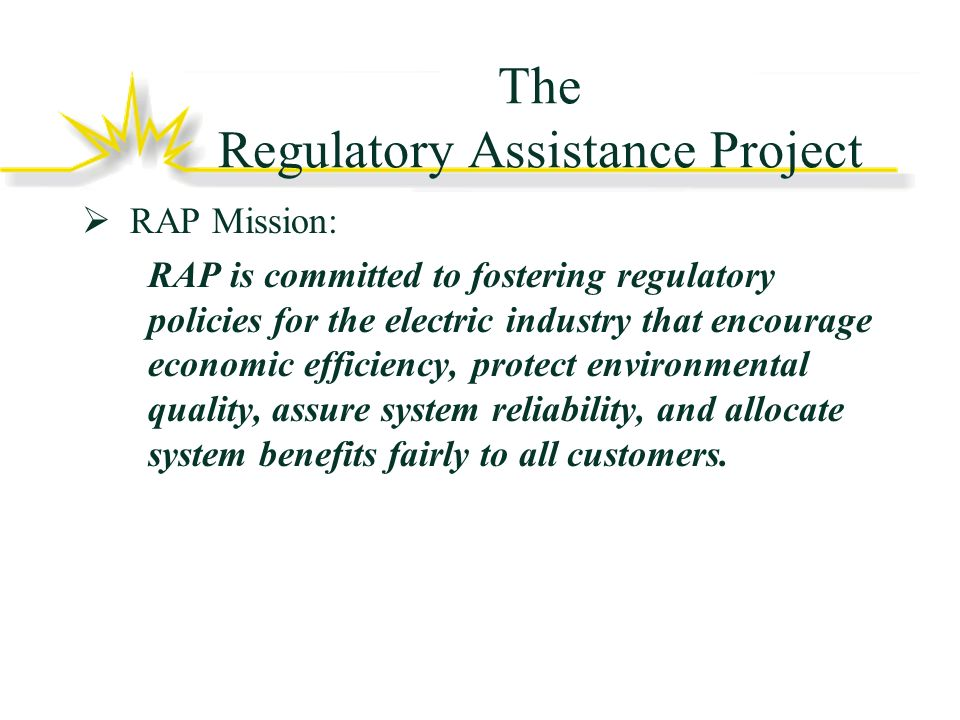 The Regulatory Assistance Project RAP Mission: RAP is committed to fostering regulatory policies for the electric industry that encourage economic efficiency, protect environmental quality, assure system reliability, and allocate system benefits fairly to all customers.