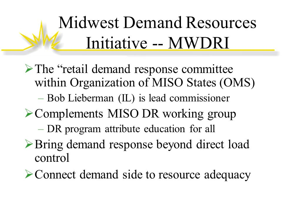 Midwest Demand Resources Initiative -- MWDRI The retail demand response committee within Organization of MISO States (OMS) –Bob Lieberman (IL) is lead commissioner Complements MISO DR working group –DR program attribute education for all Bring demand response beyond direct load control Connect demand side to resource adequacy