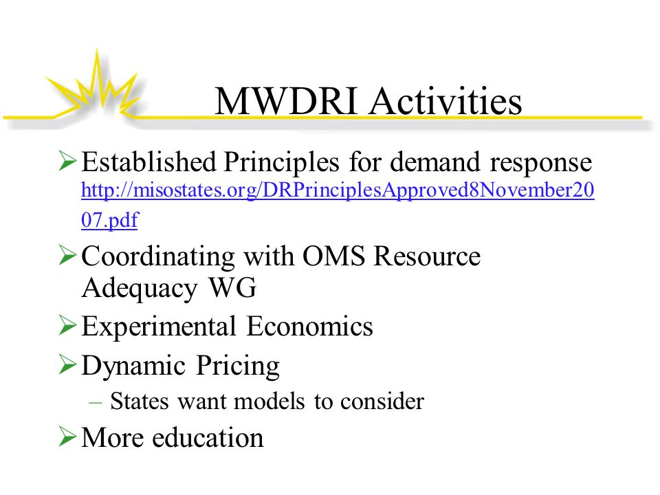 MWDRI Activities Established Principles for demand response http://misostates.org/DRPrinciplesApproved8November20 07.pdf http://misostates.org/DRPrinciplesApproved8November20 07.pdf Coordinating with OMS Resource Adequacy WG Experimental Economics Dynamic Pricing –States want models to consider More education