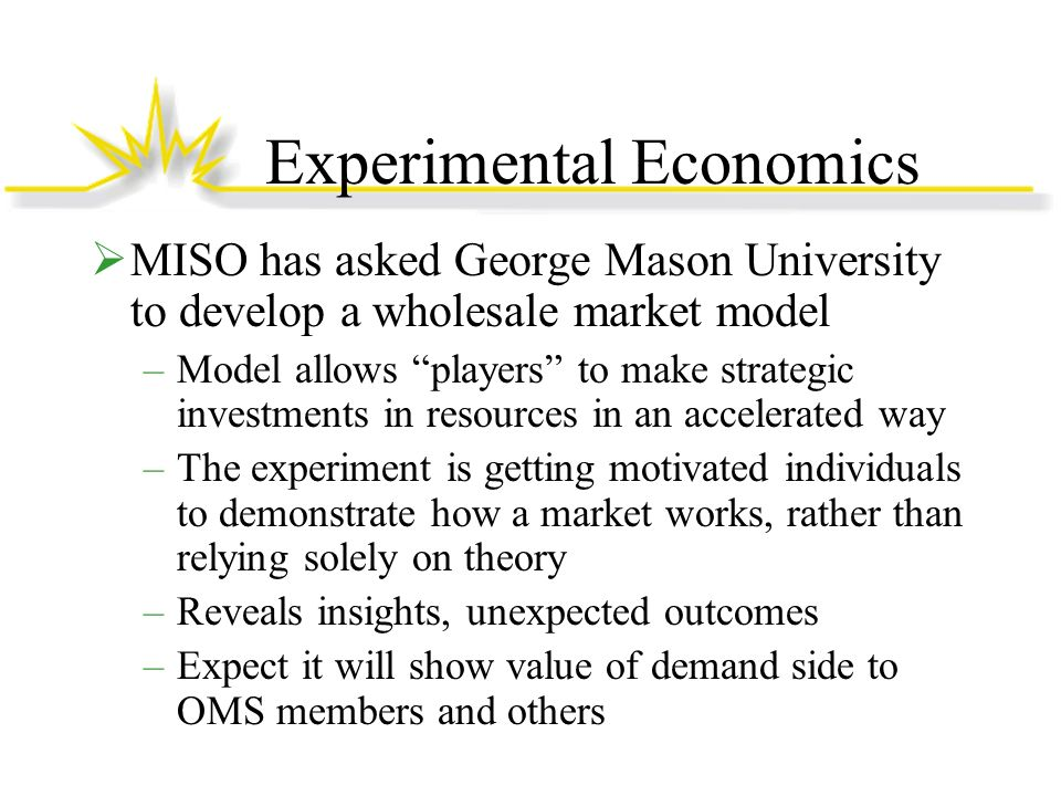 Experimental Economics MISO has asked George Mason University to develop a wholesale market model –Model allows players to make strategic investments in resources in an accelerated way –The experiment is getting motivated individuals to demonstrate how a market works, rather than relying solely on theory –Reveals insights, unexpected outcomes –Expect it will show value of demand side to OMS members and others