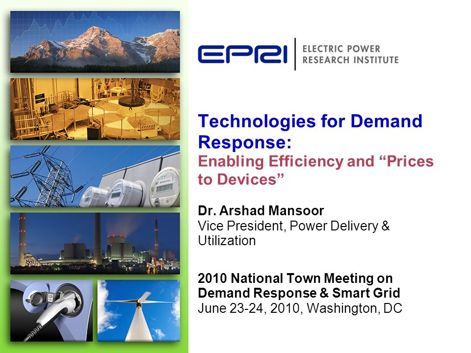 Technologies for Demand Response: Enabling Efficiency and Prices to Devices Dr. Arshad Mansoor Vice President, Power Delivery & Utilization 2010 Natio
