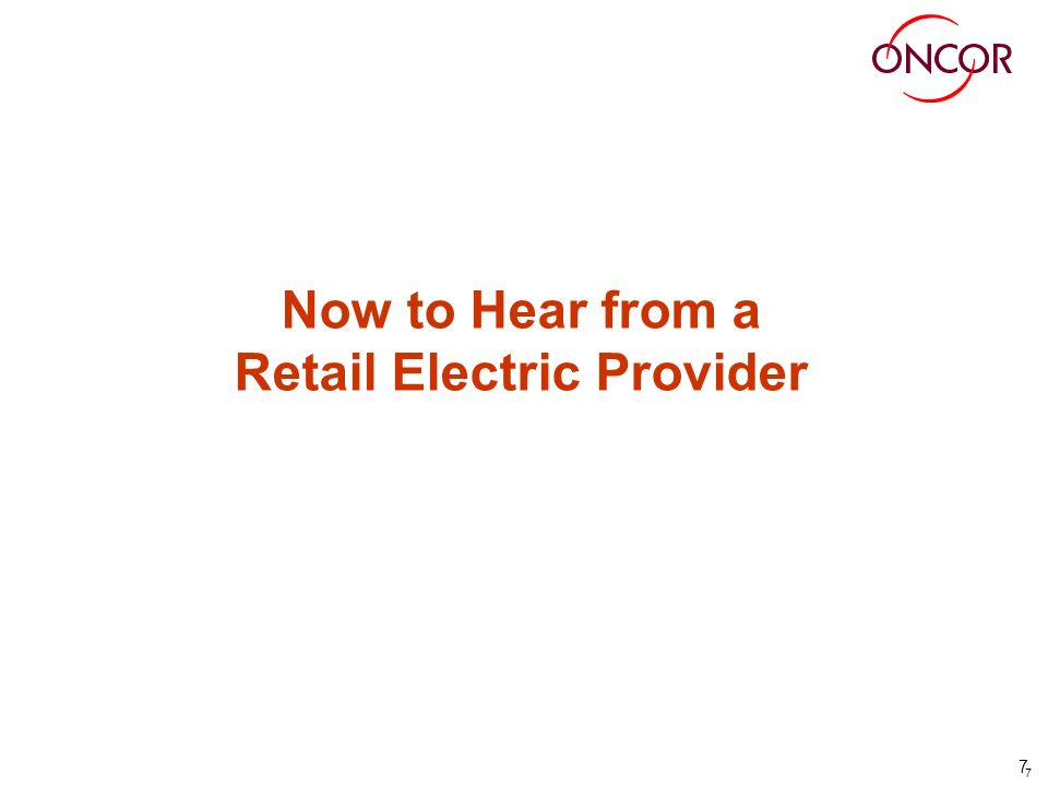 7 7 Now to Hear from a Retail Electric Provider