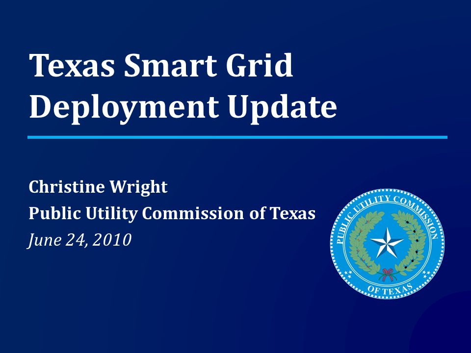 Texas Smart Grid Deployment Update Christine Wright Public Utility Commission of Texas June 24, 2010