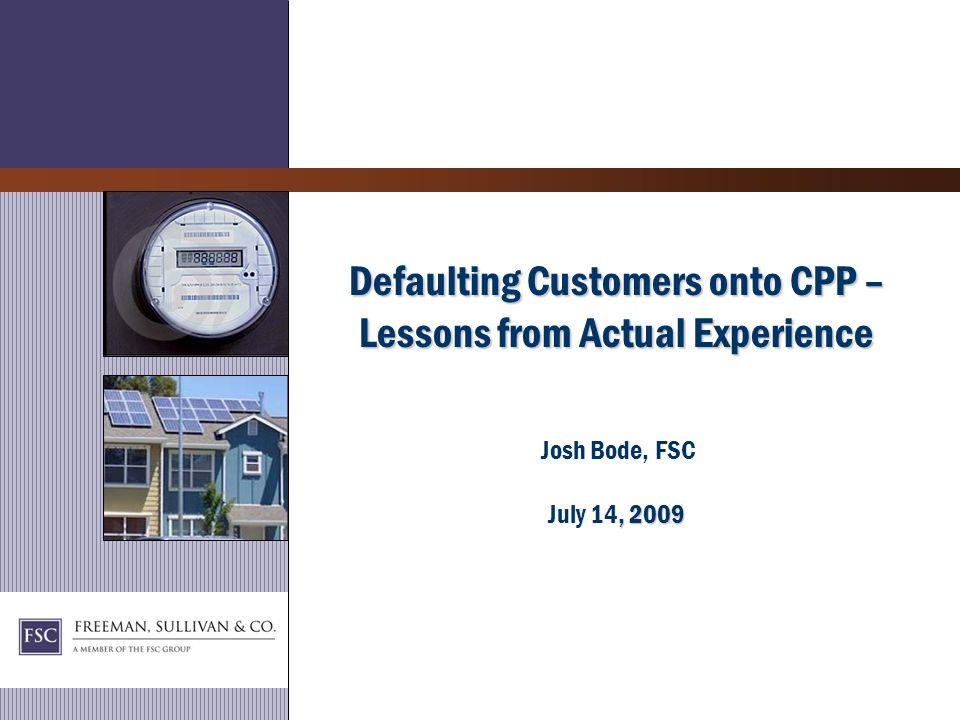Defaulting Customers onto CPP – Lessons from Actual Experience, 2009 Defaulting Customers onto CPP – Lessons from Actual Experience Josh Bode, FSC July 14, 2009