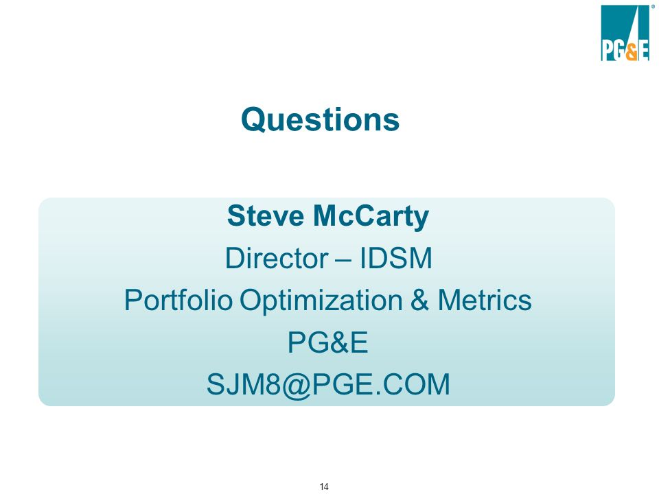 14 Questions Steve McCarty Director – IDSM Portfolio Optimization & Metrics PG&E SJM8@PGE.COM