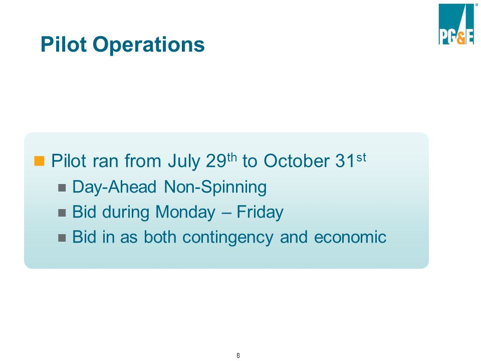8 Pilot Operations Pilot ran from July 29 th to October 31 st Day-Ahead Non-Spinning Bid during Monday – Friday Bid in as both contingency and economic