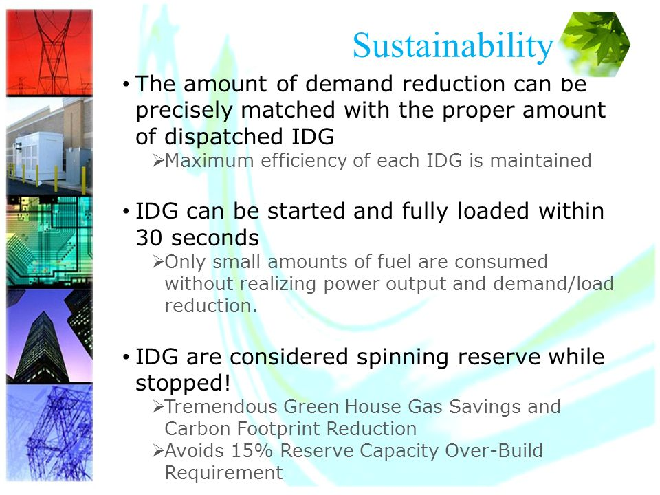 15 Sustainability The amount of demand reduction can be precisely matched with the proper amount of dispatched IDG Maximum efficiency of each IDG is maintained IDG can be started and fully loaded within 30 seconds Only small amounts of fuel are consumed without realizing power output and demand/load reduction.