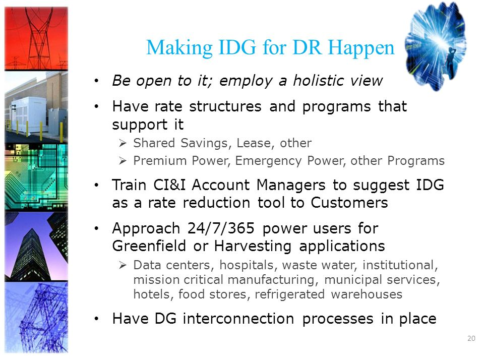 20 Making IDG for DR Happen Be open to it; employ a holistic view Have rate structures and programs that support it Shared Savings, Lease, other Premium Power, Emergency Power, other Programs Train CI&I Account Managers to suggest IDG as a rate reduction tool to Customers Approach 24/7/365 power users for Greenfield or Harvesting applications Data centers, hospitals, waste water, institutional, mission critical manufacturing, municipal services, hotels, food stores, refrigerated warehouses Have DG interconnection processes in place