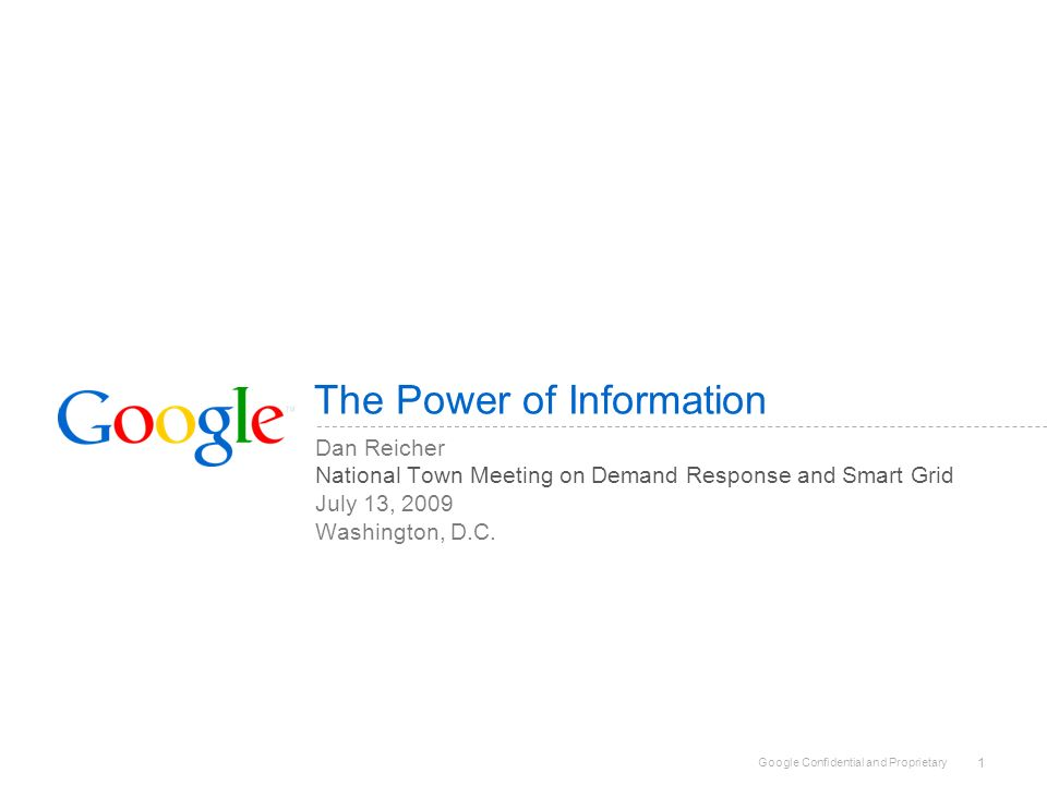 Google Confidential and Proprietary 1 The Power of Information Dan Reicher National Town Meeting on Demand Response and Smart Grid July 13, 2009 Washington, D.C.