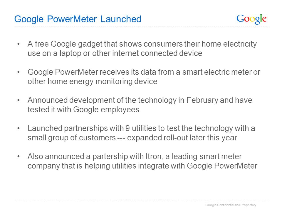 Google Confidential and Proprietary Google PowerMeter Launched A free Google gadget that shows consumers their home electricity use on a laptop or other internet connected device Google PowerMeter receives its data from a smart electric meter or other home energy monitoring device Announced development of the technology in February and have tested it with Google employees Launched partnerships with 9 utilities to test the technology with a small group of customers --- expanded roll-out later this year Also announced a partership with Itron, a leading smart meter company that is helping utilities integrate with Google PowerMeter